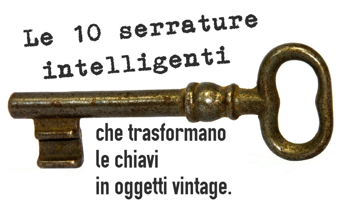 Le 10 serrature intelligenti che trasformano le chiavi in oggetti vintage.